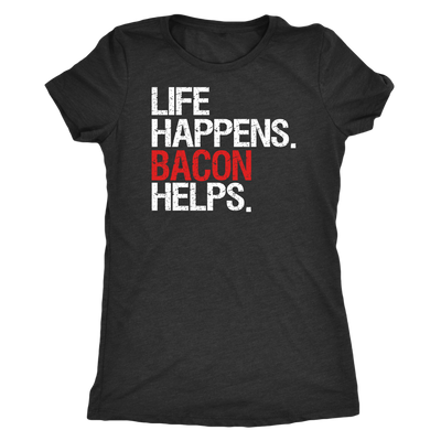 Life Happens Bacon Helps - Ladies T-shirt Womens Triblend Tee - 4 Colors Available Plus Size S-2XL - MADE IN THE USA