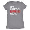 Life Happens Espresso Helps - Ladies T-shirt Womens Triblend Tee - 4 Colors Available Plus Size S-2XL - MADE IN THE USA