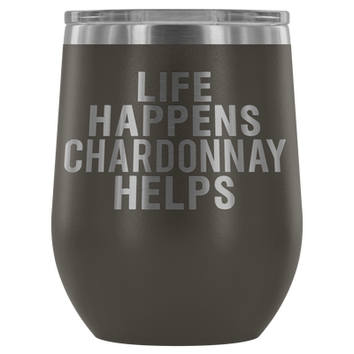 Life Happens Chardonnay Helps - 12 oz Stemless Wine Tumbler | Etched / Engraved Stainless Steel Coffee Mug Hot/Cold Cup - 12 Colors Available