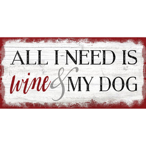 All I need is Wine and My Dog 6x12