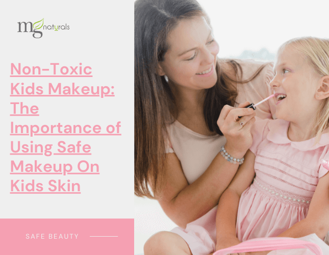 Non-Toxic Kids Makeup: The Importance of Using Safe Makeup On Kids Skin