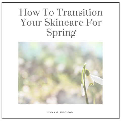 how to transition skincare to spring