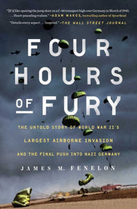 Four Hours of Fury: The Untold Story of World War II's Largest Airborne Invasion and the Final Push into Nazi Germany, by James M. Fenelon