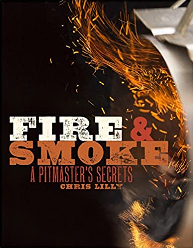 Fire and Smoke: A Pitmaster's Secrets, by  Chris Lilly
