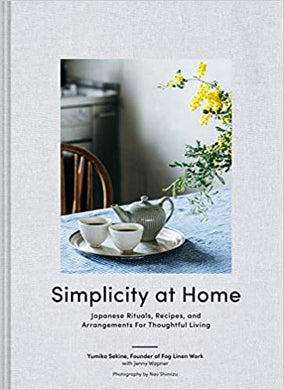 Simplicity at Home: Japanese Rituals, Recipes, and Arrangements for Thoughtful Living