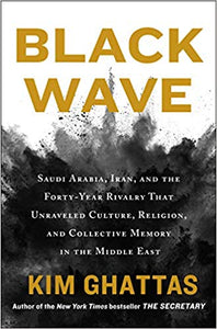 Black Wave: Saudi Arabia, Iran, and the Forty-Year Rivalry That Unraveled Culture, Religion, and Collective Memory in the Middle East, by Kim Ghattas