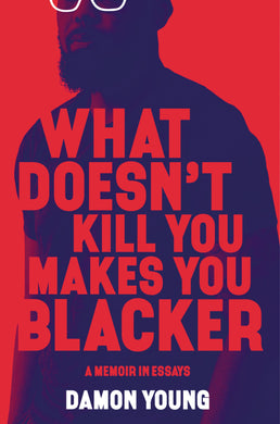 What Doesn't Kill You Makes You Blacker: A Memoir in Essays, by Damon Young