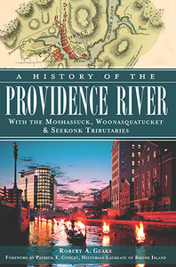 A History of the Providence River: With the Moshassuck, Woonasquatucket & Seekonk Tributaries, by Robert A. Geake