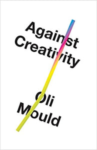 Against Creativity, by Oli Mould