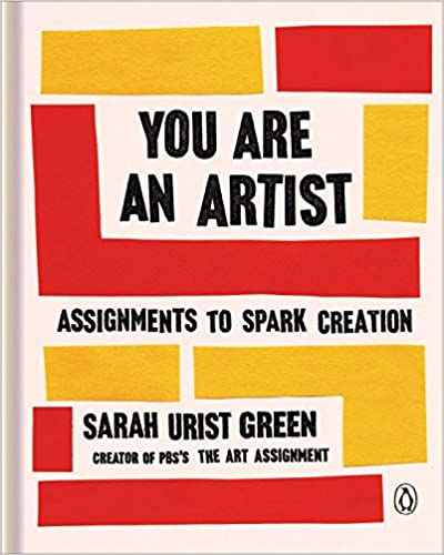 You Are an Artist: Assignments to Spark Creation, by Sarah Urist Green