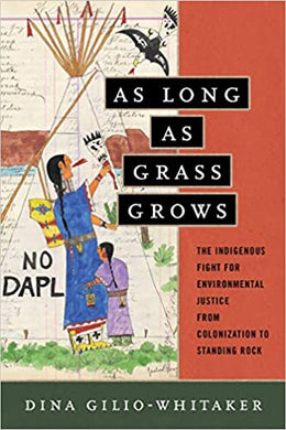 As Long as Grass Grows: The Indigenous Fight for Environmental Justice, from Colonization to Standing Rock, by Dina Gilio-Whitaker