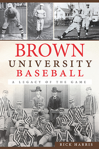 Brown University Baseball: A Legacy of the Game, by Rick Harris