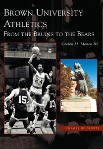 Brown University Athletics: From the Bruins to the Bears, by Gordon M. Morton III