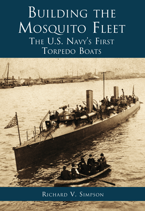 Building the Mosquito Fleet: The US Navy's First Torpedo Boats, by Richard V. Simpson
