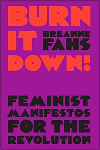 Burn It Down!: Feminist Manifestos for the Revolution,by Breanne Fahs