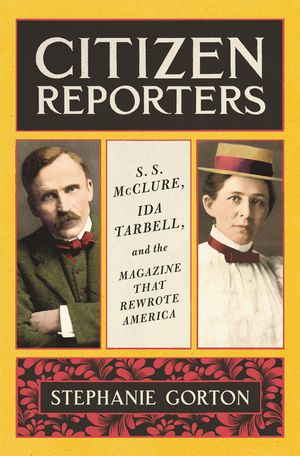 Citizen Reporters: S.S. McClure, Ida Tarbell, and the Magazine that Rewrote America, by Stephanie Gorton