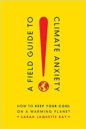A Field Guide to Climate Anxiety: How to Keep Your Cool on a Warming Planet, by Sarah Jaquette Ray