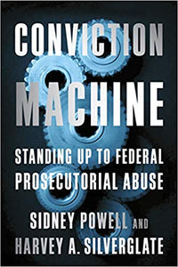 Conviction Machine: Standing Up to Federal Prosecutorial Abuse, by Sidney Powell & Harvey A. Silverglate