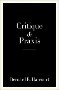 Critique and Praxis, by Bernard E. Harcourt