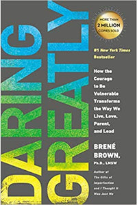 Daring Greatly: How the Courage to Be Vulnerable Transforms the Way We Live, Love, Parent, and Lead, by Brene Brown