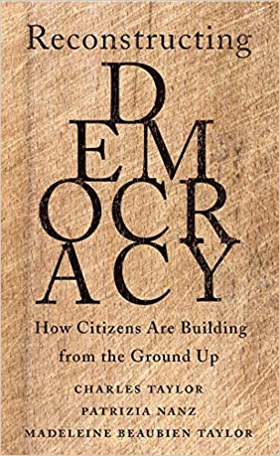 Reconstructing Democracy: How Citizens Are Building from the Ground Up, by Charles Taylor, Patrizia Nanz & Madeleine Beaubien Taylor