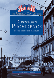 Downtown Providence in the Twentieth Century, by Joe Fuoco and A.J. Lothrop