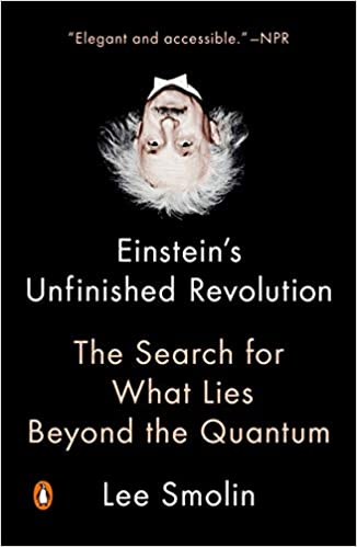 Einstein's Unfinished Revolution: The Search for What Lies Beyond the Quantum, by Lee Smolin
