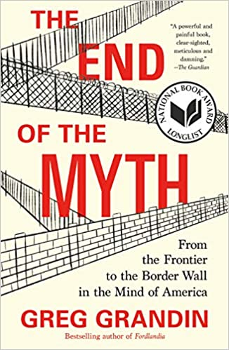 The End of the Myth: From the Frontier to the Border Wall in the Mind of America, by Greg Grandin (Pulizter Prize Winner 2020)