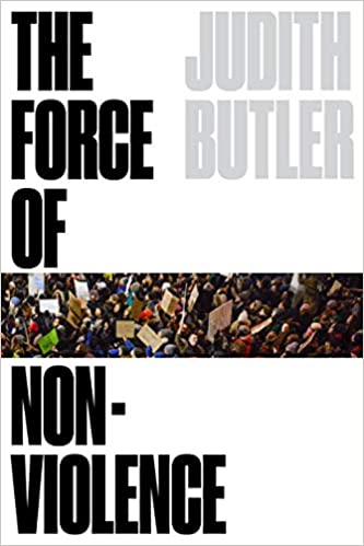 The Force of Nonviolence: The Ethical in the Political, by Judith Butler