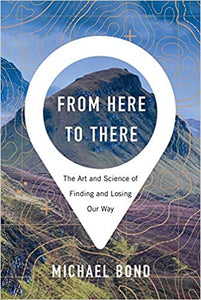 From Here to There: The Art and Science of Finding and Losing Our Way, by Michael Bond