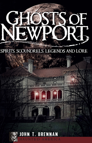 Ghosts of Newport: Spirits, Scoundres, Legends and Lore, by John T. Brennan