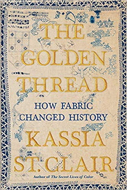 Golden Thread: How Fabric Changed History, by Kassia St. Clair