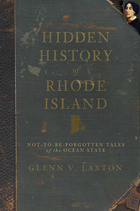Hidden History of Rhode Island: Not-to-Be-Forgotten Tales of the Ocean State, by Glenn V. Laxton