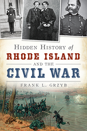 Hidden History of Rhode Island and the Civil War, by Frank L. Grzyb
