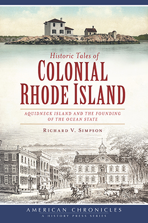 Historic Tales of Colonial Rhode Island: Aquidneck Island and the Founding of the Ocean State, by Richard V. Simpson