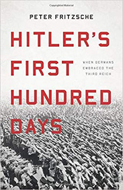 Hitler's First Hundred Days: When Germans Embraced the Third Reich, by Peter Fritzsche