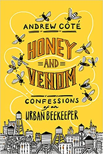 Honey and Venom: Confessions of an Urban Beekeeper, by Andrew Coté