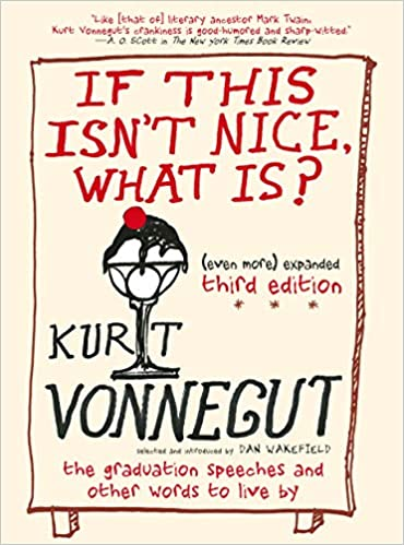 If This Isn't Nice, What Is? (Even More) Expanded Third Edition: The Graduation Speeches and Other Words to Live By by Kurt Vonnegut