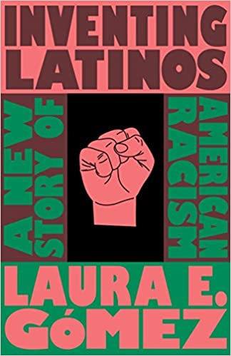 Inventing Latinos: A New Story of American Racism by Laura E. Gómez (8/26/2020)