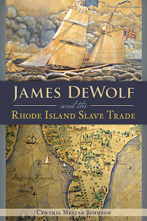 James DeWolf and the Rhode Island Slave Trade, by Cynthia Mestad Johnson
