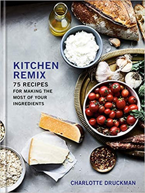 Kitchen Remix: 75 Recipes for Making the Most of Your Ingredients: A Cookbook