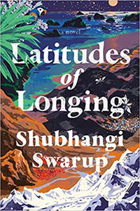 Latitudes of Longing, by Shubhangi Swarup