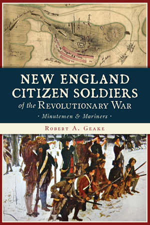 New England Citizen Soldiers of the Revolutionary War: Minutemen and Mariners, by Robert A. Geake