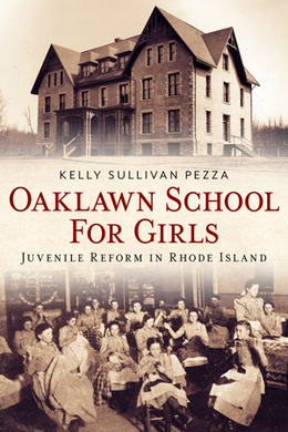 Oaklawn School for Girls: Juvenile Reform in Rhode Island, by Kelley Sullivan Pezza