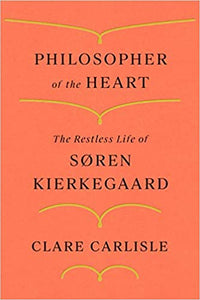 Philosopher of the Heart: The Restless Life of Søren Kierkegaard, by Clare Carlisle