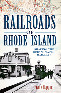 Railroads of Rhode Island: Shaping the Ocean State's Railways, by Frank Heppner