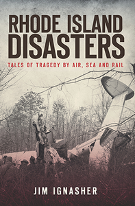 Rhode Island Disasters: Tales of Tragedy by Air, Sea and Rail, by Jim Ignasher