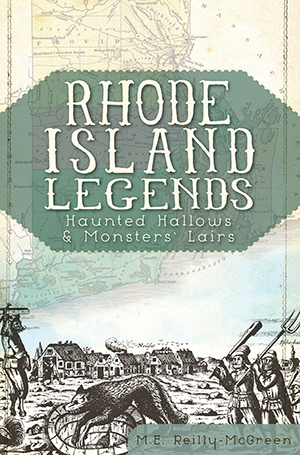Rhode Island Legends: Haunted Hallows & Monsters' Lairs, by M.E. Reilly-McGreen