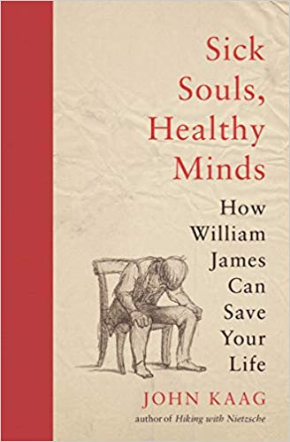 Sick Souls, Healthy Minds: How William James Can Save Your Life, by John Kaag