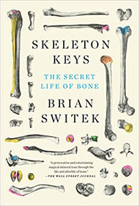 Skeleton Keys: The Secret Life of Bone, by Brian Switek